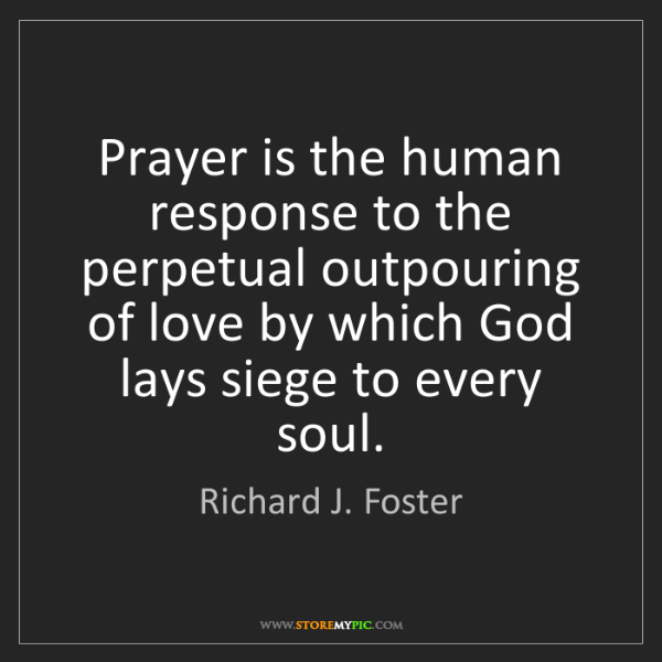 Richard J. Foster: Prayer is the human response to the perpetual outpouring...