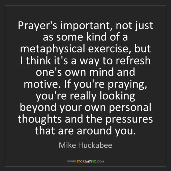 Mike Huckabee: Prayer's important, not just as some kind of a metaphysical...