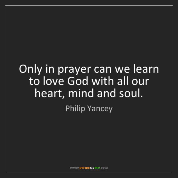 Philip Yancey: Only in prayer can we learn to love God with all our...