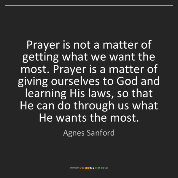 Agnes Sanford: Prayer is not a matter of getting what we want the most....