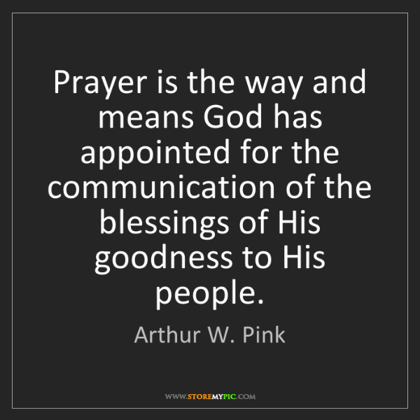Arthur W. Pink: Prayer is the way and means God has appointed for the...