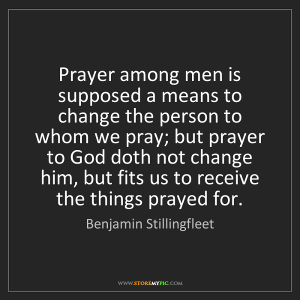 Benjamin Stillingfleet: Prayer among men is supposed a means to change the person...