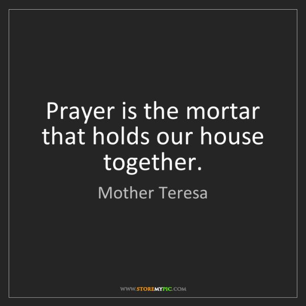 Mother Teresa: Prayer is the mortar that holds our house together.