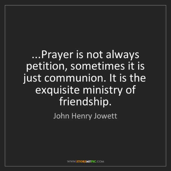John Henry Jowett: ...Prayer is not always petition, sometimes it is just...