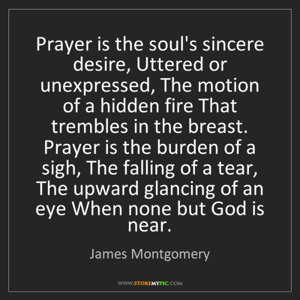 James Montgomery: Prayer is the soul's sincere desire, Uttered or unexpressed,...