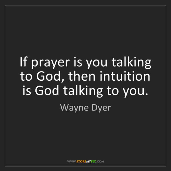 Wayne Dyer: If prayer is you talking to God, then intuition is God...