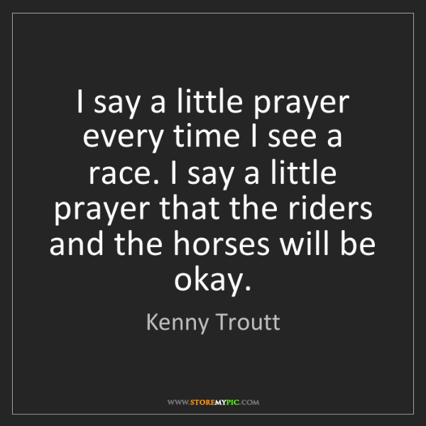 Kenny Troutt: I say a little prayer every time I see a race. I say...