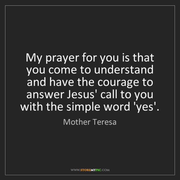 Mother Teresa: My prayer for you is that you come to understand and...