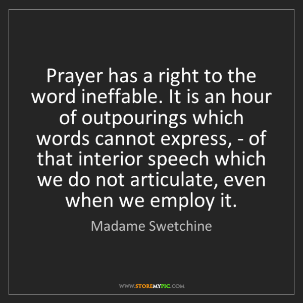 Madame Swetchine: Prayer has a right to the word ineffable. It is an hour...