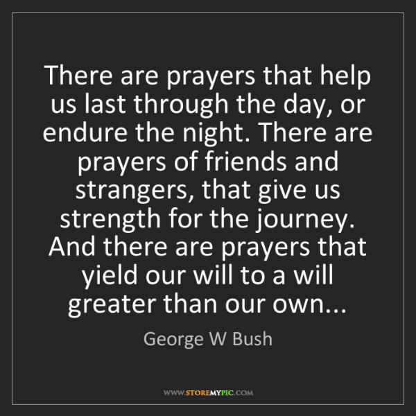 George W Bush: There are prayers that help us last through the day,...