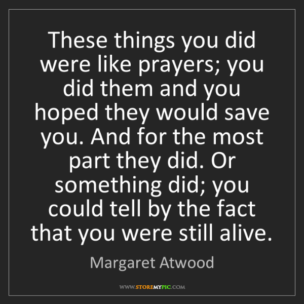 Margaret Atwood: These things you did were like prayers; you did them...