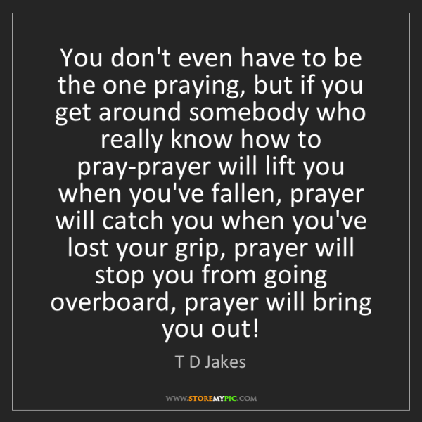 T D Jakes: You don't even have to be the one praying, but if you...