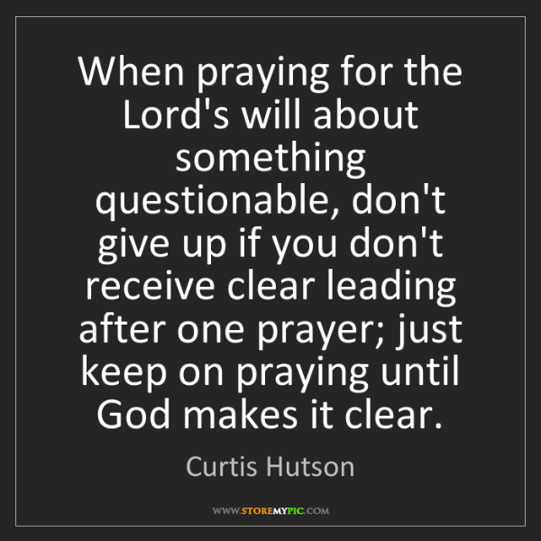 Curtis Hutson: When praying for the Lord's will about something questionable,...