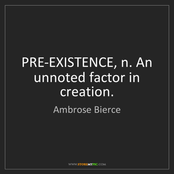 Ambrose Bierce: PRE-EXISTENCE, n. An unnoted factor in creation.