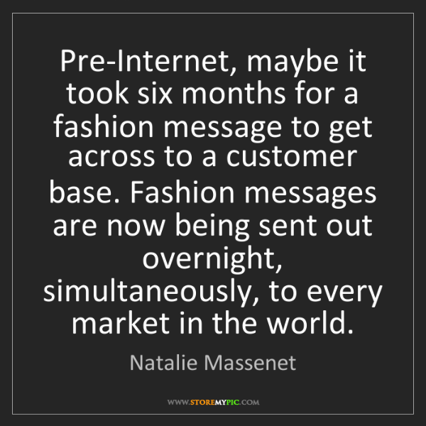 Natalie Massenet: Pre-Internet, maybe it took six months for a fashion...