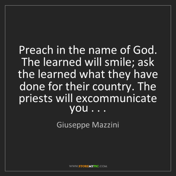 Giuseppe Mazzini: Preach in the name of God. The learned will smile; ask...