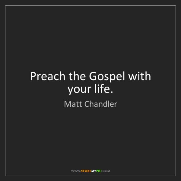 Matt    Chandler: Preach the Gospel with your life.