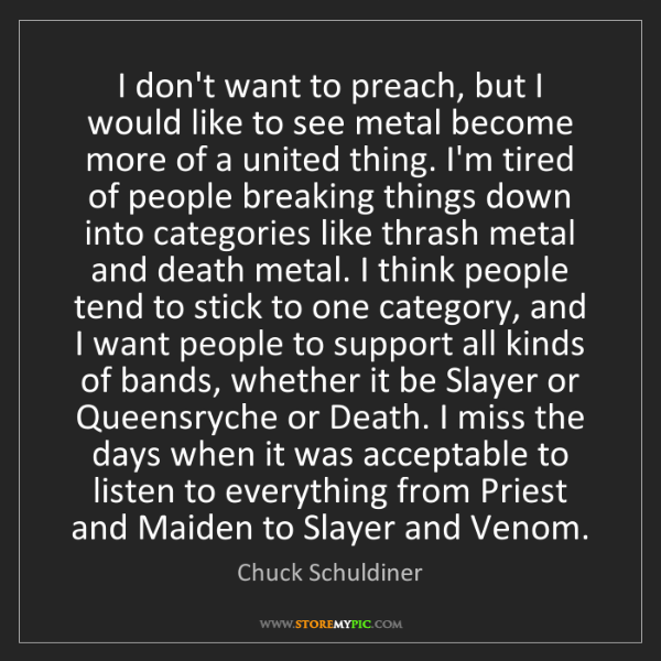 Chuck Schuldiner: I don't want to preach, but I would like to see metal...