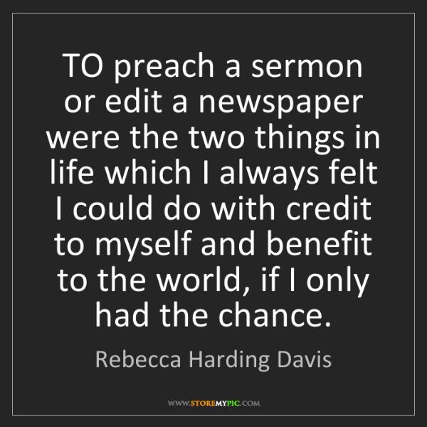 Rebecca Harding Davis: TO preach a sermon or edit a newspaper were the two things...