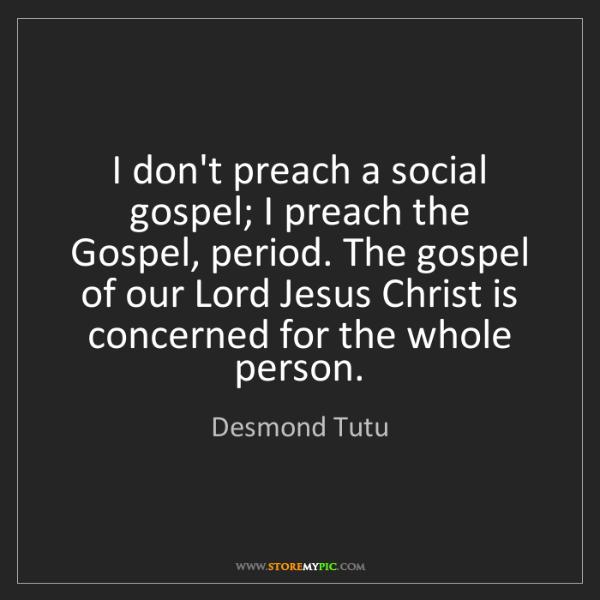 Desmond Tutu: I don't preach a social gospel; I preach the Gospel,...