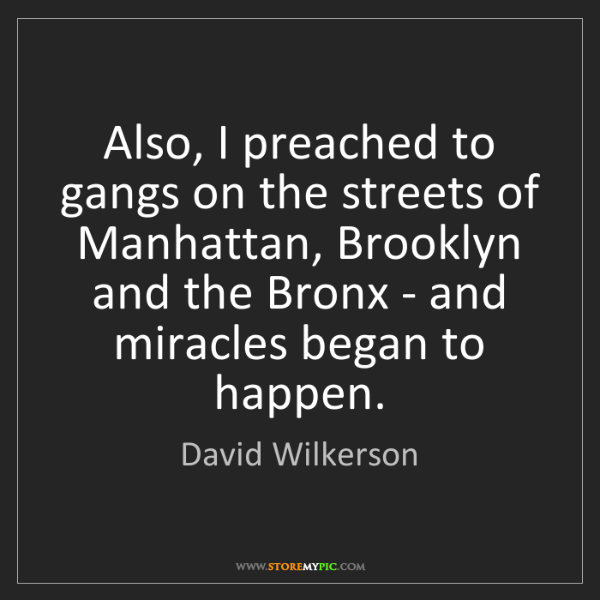 David Wilkerson: Also, I preached to gangs on the streets of Manhattan,...