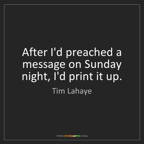 Tim Lahaye: After I'd preached a message on Sunday night, I'd print...