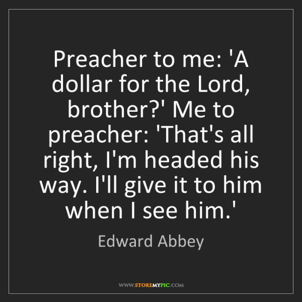 Edward Abbey: Preacher to me: 'A dollar for the Lord, brother?' Me...