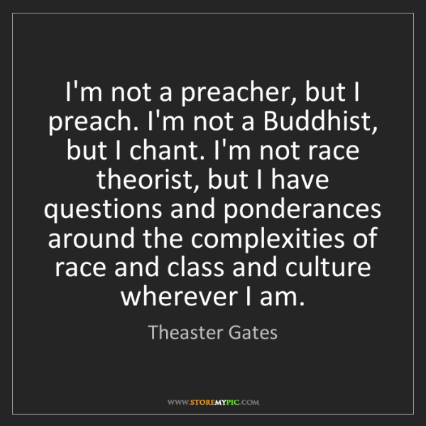 Theaster Gates: I'm not a preacher, but I preach. I'm not a Buddhist,...