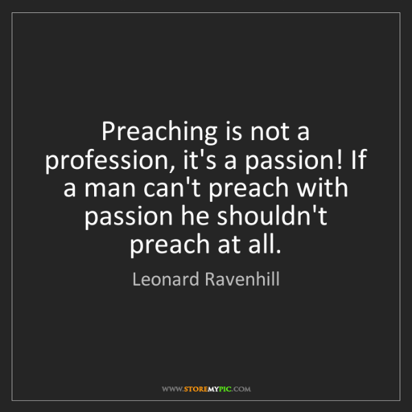 Leonard Ravenhill: Preaching is not a profession, it's a passion! If a man...