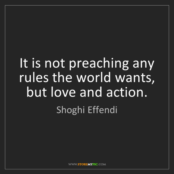 Shoghi Effendi: It is not preaching any rules the world wants, but love...