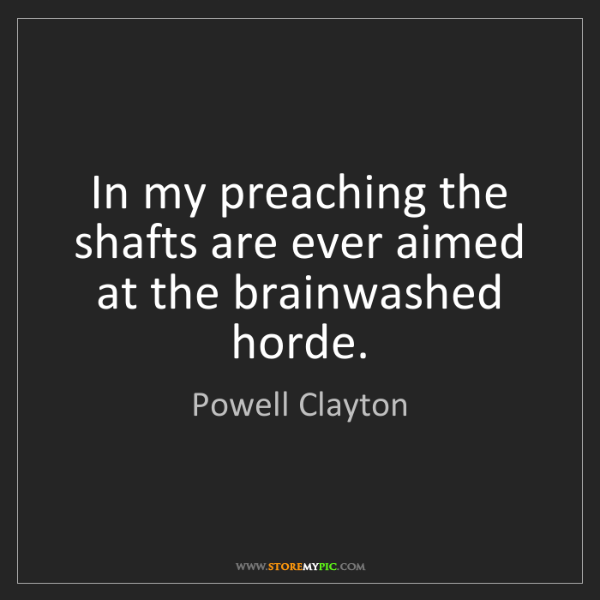 Powell Clayton: In my preaching the shafts are ever aimed at the brainwashed...