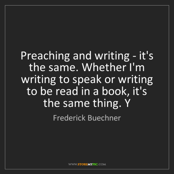 Frederick Buechner: Preaching and writing - it's the same. Whether I'm writing...