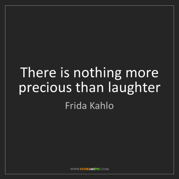 Frida Kahlo: There is nothing more precious than laughter