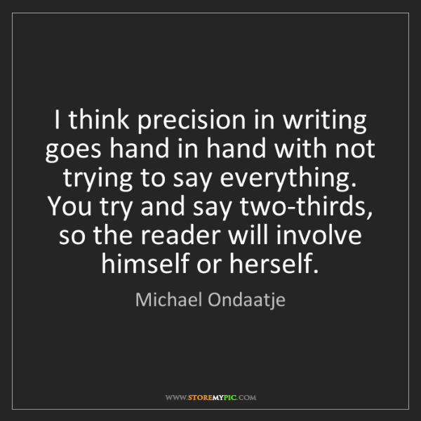 Michael Ondaatje: I think precision in writing goes hand in hand with not...