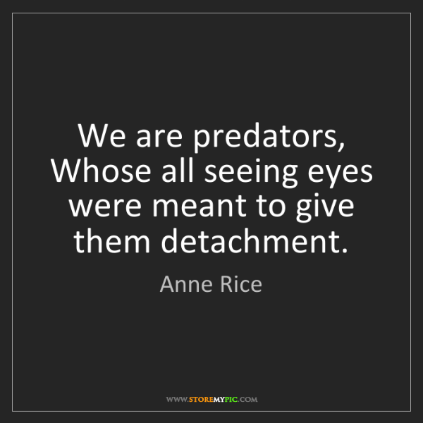 Anne Rice: We are predators, Whose all seeing eyes were meant to...