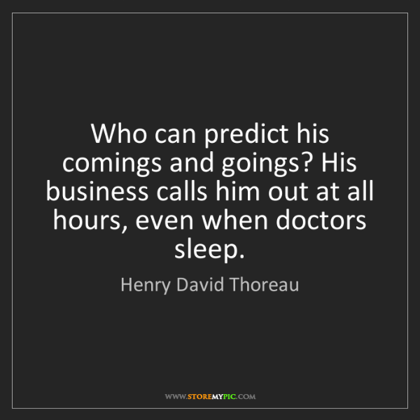 Henry David Thoreau: Who can predict his comings and goings? His business...