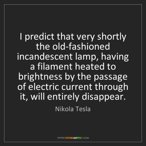 Nikola Tesla: I predict that very shortly the old-fashioned incandescent...