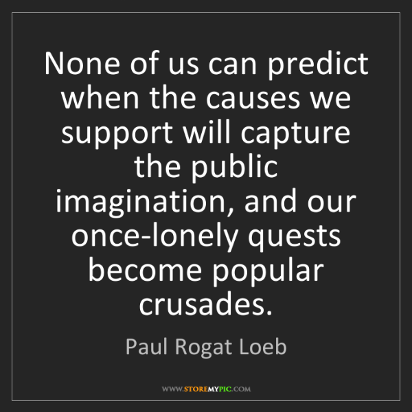 Paul Rogat Loeb: None of us can predict when the causes we support will...