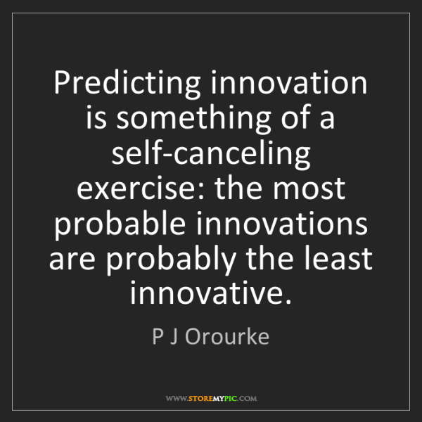 P J Orourke: Predicting innovation is something of a self-canceling...