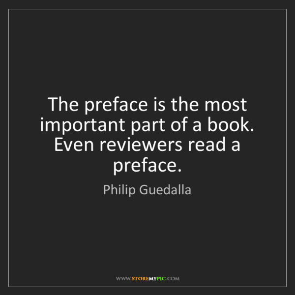 Philip Guedalla: The preface is the most important part of a book. Even...