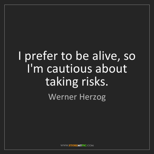 Werner Herzog: I prefer to be alive, so I'm cautious about taking risks.