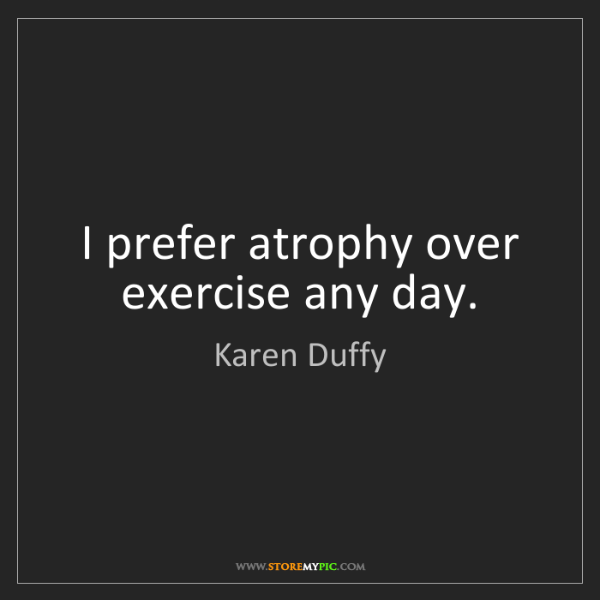 Karen Duffy: I prefer atrophy over exercise any day.