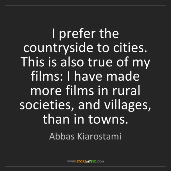 Abbas Kiarostami: I prefer the countryside to cities. This is also true...
