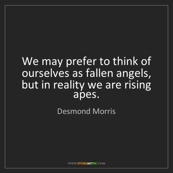 Desmond Morris: We may prefer to think of ourselves as fallen angels,...