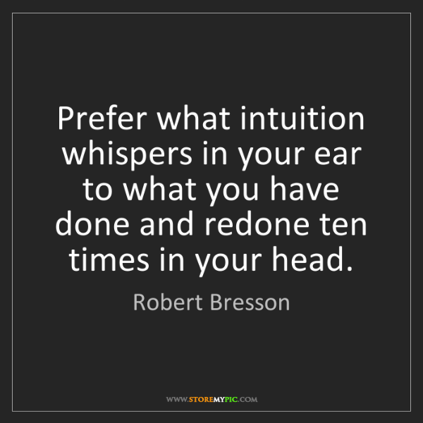 Robert Bresson: Prefer what intuition whispers in your ear to what you...