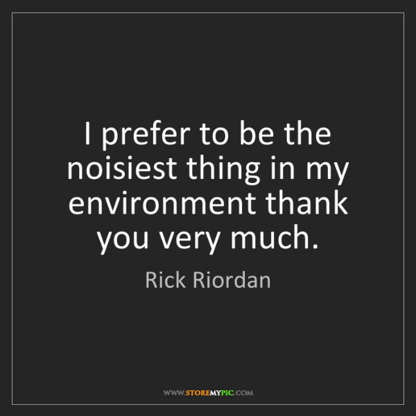 Rick Riordan: I prefer to be the noisiest thing in my environment thank...