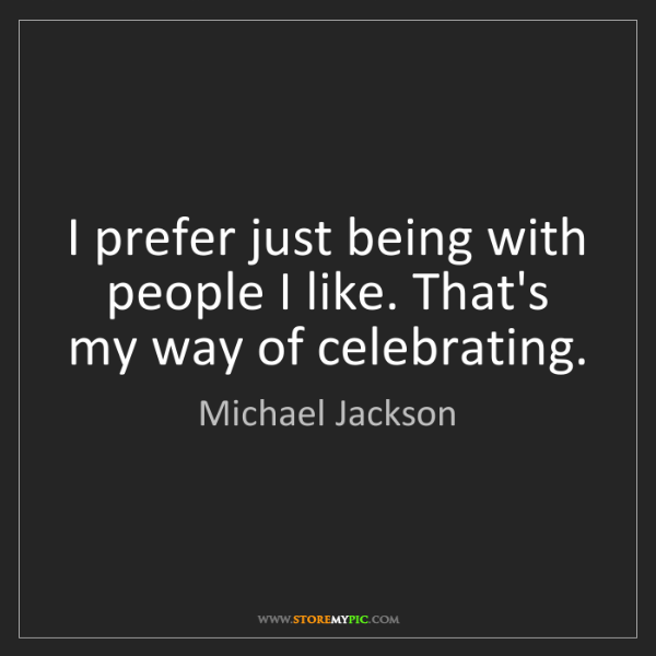 Michael Jackson: I prefer just being with people I like. That's my way...