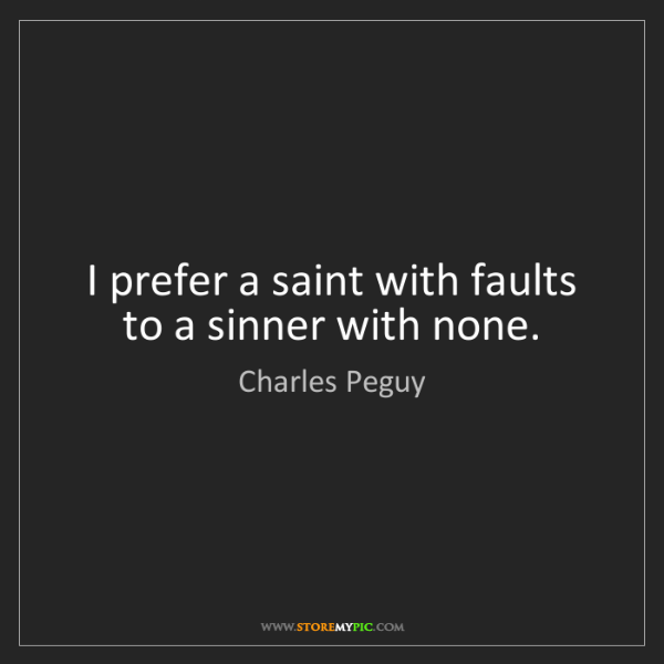 Charles Peguy: I prefer a saint with faults to a sinner with none.