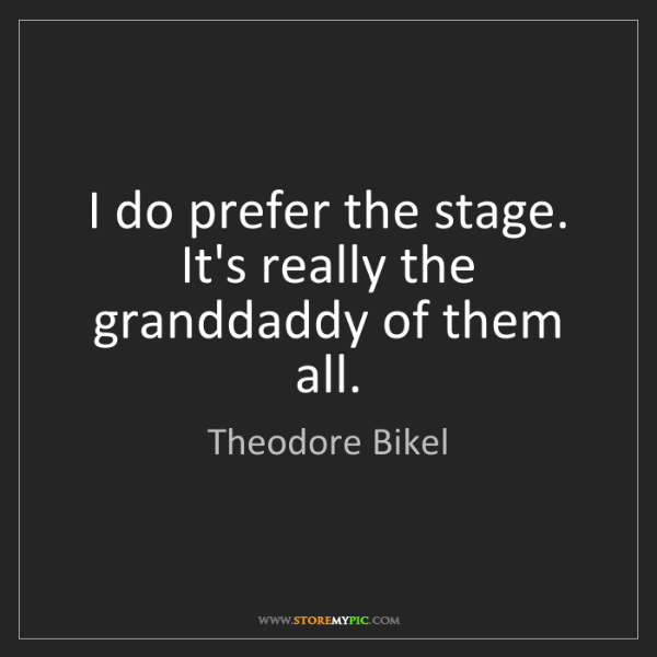 Theodore Bikel: I do prefer the stage. It's really the granddaddy of...