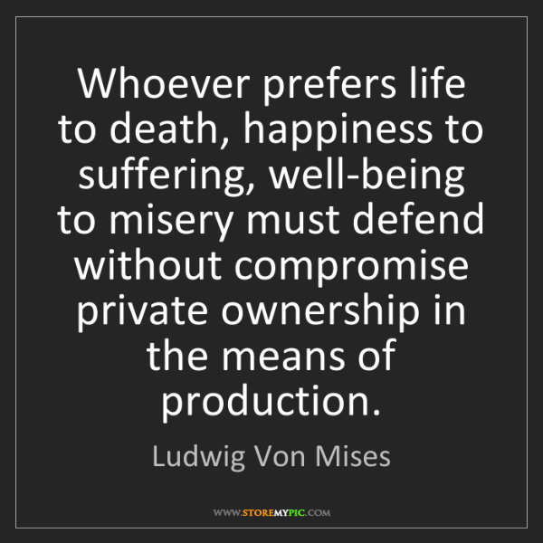 Ludwig Von Mises: Whoever prefers life to death, happiness to suffering,...